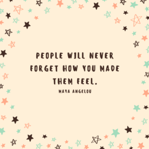People will never forget how you made them feel. maya angelou