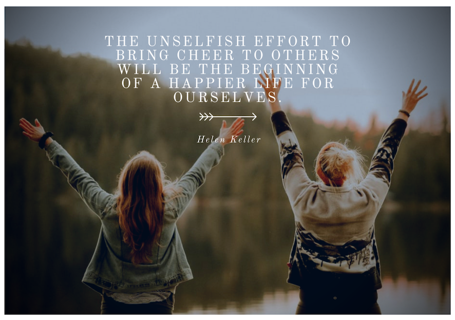 The unselfish effort to bring cheer to others will be the beginning of a happier life for ourselves
